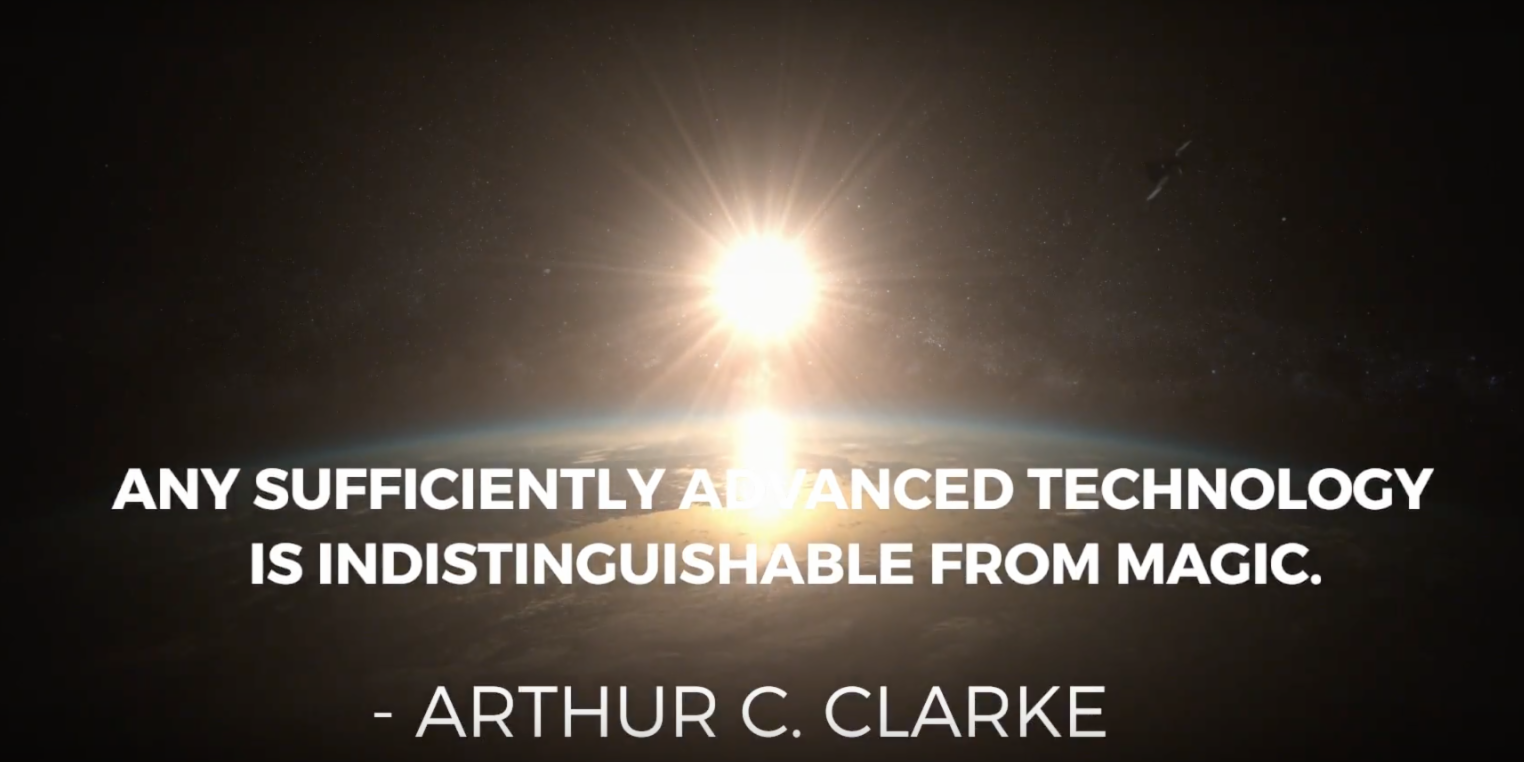 Quote from Arthur C. Clarke, Any sufficiently advanced technology is indistinguishable from magic.